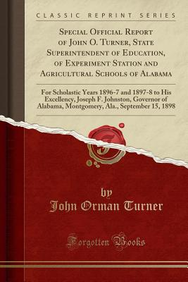 Special Official Report of John O. Turner, State Superintendent of Education, of Experiment Station and Agricultural Schools of Alabama: For Scholastic Years 1896-7 and 1897-8 to His Excellency, Joseph F. Johnston, Governor of Alabama, Montgomery, Ala., S - Turner, John Orman
