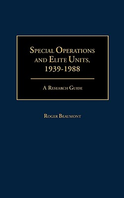 Special Operations and Elite Units, 1939-1988: A Research Guide - Beaumont, Roger
