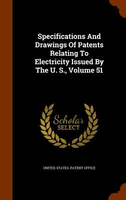 Specifications and Drawings of Patents Relating to Electricity Issued by the U. S., Volume 51 - United States Patent Office (Creator)
