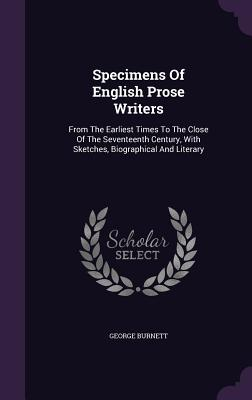 Specimens of English Prose Writers: From the Earliest Times to the Close of the Seventeenth Century, with Sketches, Biographical and Literary - Burnett, George