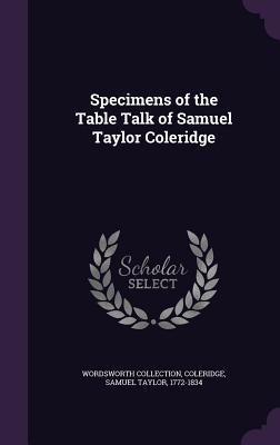 Specimens of the Table Talk of Samuel Taylor Coleridge - Collection, Wordsworth, and Coleridge, Samuel Taylor 1772-1834 (Creator)