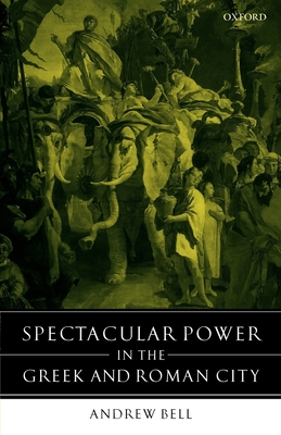 Spectacular Power in the Greek and Roman City - Bell, Andrew