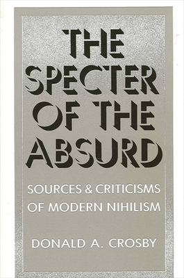 Specter of the Absurd: Sources and Criticisms of Modern Nihilism - Crosby, Donald A