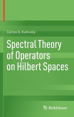 Spectral Theory of Operators on Hilbert Spaces - Kubrusly, Carlos S