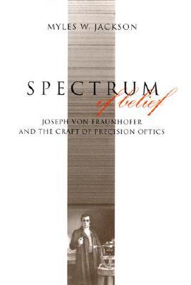 Spectrum of Belief: Joseph Von Fraunhofer and the Craft of Precision Optics - Jackson, Myles W