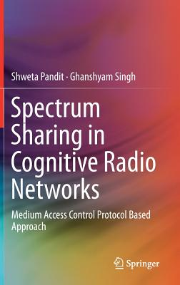 Spectrum Sharing in Cognitive Radio Networks: Medium Access Control Protocol Based Approach - Pandit, Shweta