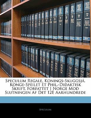 Speculum Regale, Konings-Skuggsja. Konge-Speilet Et Phil.-Didaktisk Skrift, Forfattet I Norge Mod Slutningen AF Det 12e Aarhundrede - Speculum