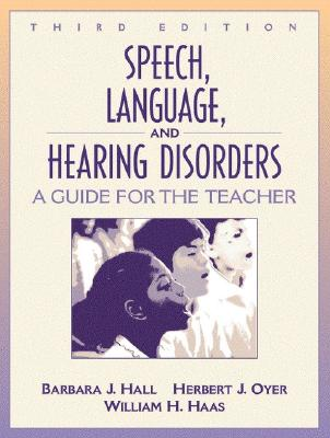 Speech, Language, and Hearing Disorders: A Guide for the Teacher - Hall, Barbara J, and Oyer, Herbert J, and Haas, William H