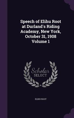 Speech of Elihu Root at Durland's Riding Academy, New York, October 31, 1908 Volume 1 - Root, Elihu