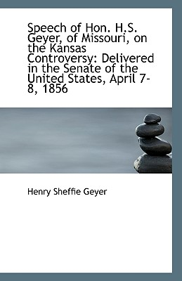 Speech of Hon. H.S. Geyer, of Missouri, on the Kansas Controversy: Delivered in the Senate of the Un - Geyer, Henry Sheffie