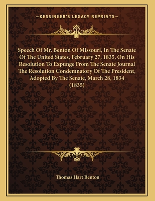 Speech of Mr. Benton of Missouri, in the Senate of the United States, February 27, 1835, on His Resolution to Expunge from the Senate Journal the Resolution Condemnatory of the President, Adopted by the Senate, March 28, 1834 (1835) - Benton, Thomas Hart