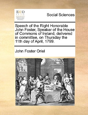 Speech of the Right Honorable John Foster, Speaker of the House of Commons of Ireland, Delivered in Committee, on Thursday the 11th Day of April, 1799. - Oriel, John Foster