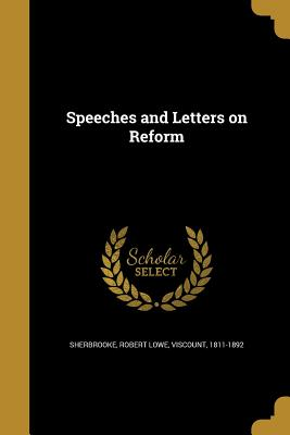 Speeches and Letters on Reform - Sherbrooke, Robert Lowe Viscount (Creator)