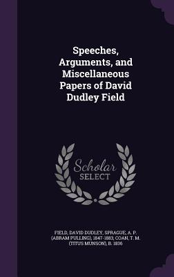 Speeches, Arguments, and Miscellaneous Papers of David Dudley Field - Field, David Dudley, and Sprague, A P 1847-1883, and Coan, T M B 1836