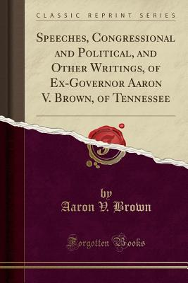 Speeches, Congressional and Political, and Other Writings, of Ex-Governor Aaron V. Brown, of Tennessee (Classic Reprint) - Brown, Aaron V
