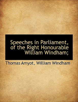 Speeches in Parliament, of the Right Honourable William Windham; - Amyot, Thomas, and Windham, William