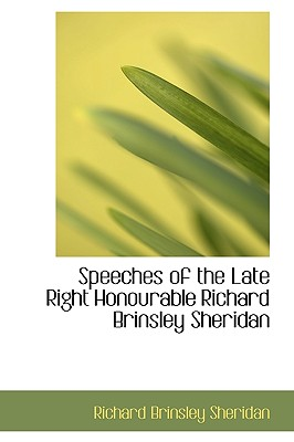 Speeches of the Late Right Honourable Richard Brinsley Sheridan - Sheridan, Richard Brinsley