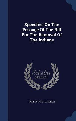 Speeches on the Passage of the Bill for the Removal of the Indians - Congress, United States