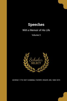 Speeches: With a Memoir of His Life; Volume 3 - Canning, George 1770-1827, and Therry, Roger Sir (Creator)