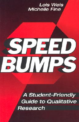 Speed Bumps: A Student Friendly Guide to Qualitative Research - Weis, Lois, Professor, and Fine, Michelle