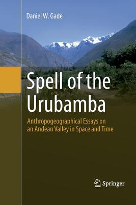 Spell of the Urubamba: Anthropogeographical Essays on an Andean Valley in Space and Time - Gade, Daniel W