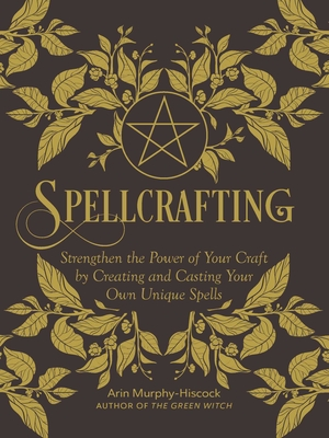 Spellcrafting: Strengthen the Power of Your Craft by Creating and Casting Your Own Unique Spells - Murphy-Hiscock, Arin