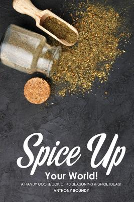 Spice Up Your World!: A Handy Cookbook of 40 Seasoning & Spice Ideas! - Boundy, Anthony