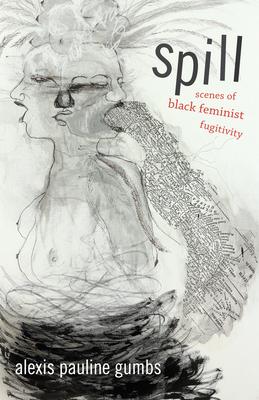 Spill: Scenes of Black Feminist Fugitivity - Gumbs, Alexis Pauline