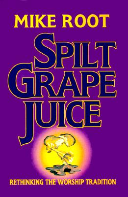 Spilt Grape Juice: Rethinking the Worship Tradition - Root, Mike
