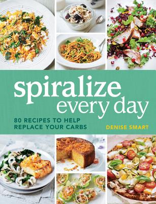 Spiralize Everyday: 80 Recipes to Help Replace Your Carbs - Smart, Denise