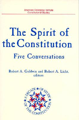 Spirit of the Constitution: Five Conversations (a Decade of the Study of the Constitution Series) - Goldwin, Robert A (Editor), and Licht, Robert A (Editor)