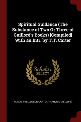 Spiritual Guidance (the Substance of Two or Three of Guillore's Books) [Compiled] with an Intr. by T.T. Carter - Carter, Thomas Thellusson
