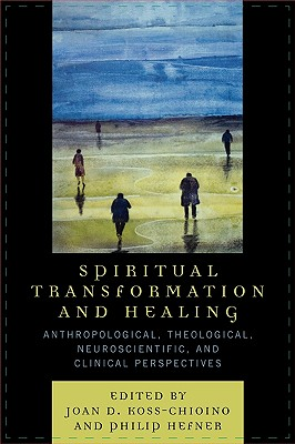Spiritual Transformation and Healing: Anthropological, Theological, Neuroscientific, and Clinical Perspectives - Koss-Chioino, Joan D (Contributions by), and Hefner, Philip (Contributions by), and Albright, Carol Rausch (Contributions by)