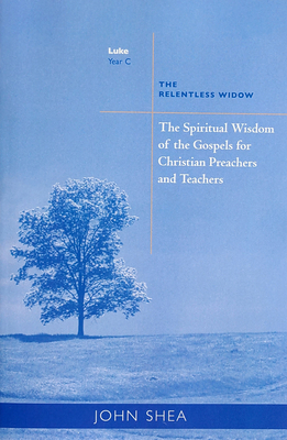 Spiritual Wisdom of Gospels for Christian Preachers and Teachers: The Relentless Widow Year C - Shea, John