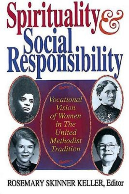 Spirituality and Social Responsibility: Vocational Vision of Women in the United Methodist Tradition - Keller, Rosemary Skinner