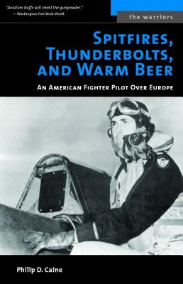 Spitfires, Thunderbolts, and Warm Beer: An American Fighter Pilot Over Europe - Caine, Philip D