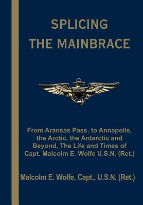 Splicing the Mainbrace: From Aranas Pass, to Annapolis, the Arctic, the Antarctic and Beyond, the Life and Times of Capt. Malcolm E. Wolfe U.S - Wolfe, Malcolm E