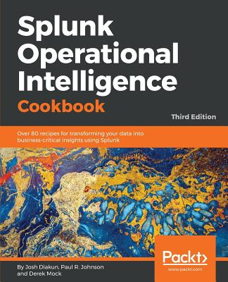 Splunk Operational Intelligence Cookbook: Over 80  recipes for transforming your data into business-critical insights using Splunk, 3rd Edition - Diakun, Josh, and R. Johnson, Paul, and Mock, Derek