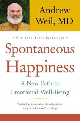 Spontaneous Happiness: A New Path to Emotional Well-Being - Weil, Andrew, MD