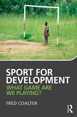 Sport for Development: What Game Are We Playing? - Coalter, Fred