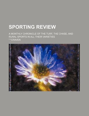 Sporting Review; A Monthly Chronicle of the Turf, the Chase, and Rural Sports in All Their Varieties - Craven
