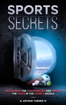 Sports Secrets: Uncovering The Conspiracies And Finding The Facts In The Sports World - Turner, D Arthur, IV