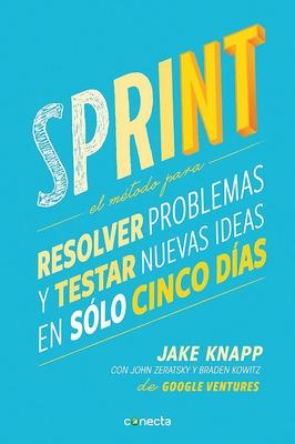 Sprint - El Metodo Para Resolver Problemas Y Testar Nuevas Ideas En Solo Cinco D IAS / Sprint: How to Solve Big Problems and Test New - Knapp, Jake, and Zeratsky, John