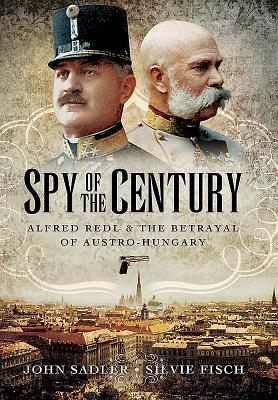 Spy of the Century: Alfred Redl and the Betrayal of Austria-Hungary - Sadler, John, and Fisch, Silvie