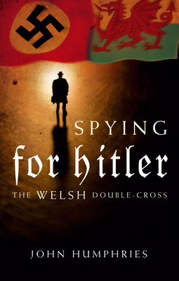 Spying for Hitler: The Welsh Double Cross - Humphries, John