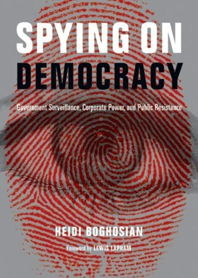 Spying on Democracy: Government Surveillance, Corporate Power, and Public Resistance - Boghosian, Heidi, and Lapham, Lewis (Foreword by)