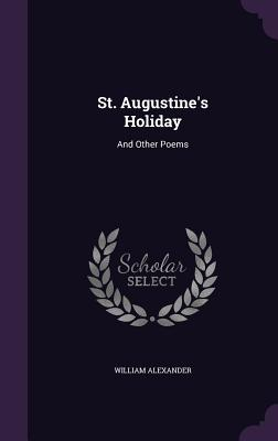 St. Augustine's Holiday: And Other Poems - Alexander, William