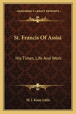 St. Francis of Assisi: His Times, Life and Work - Little, W J Knox
