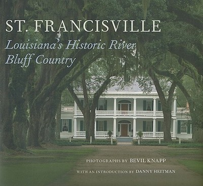 St. Francisville: Louisiana's Historic River Bluff Country - Knapp, Bevil (Photographer), and Heitman, Danny (Introduction by)