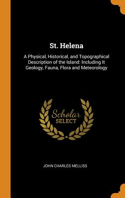 St. Helena: A Physical, Historical, and Topographical Description of the Island: Including It Geology, Fauna, Flora and Meteorology - Melliss, John Charles